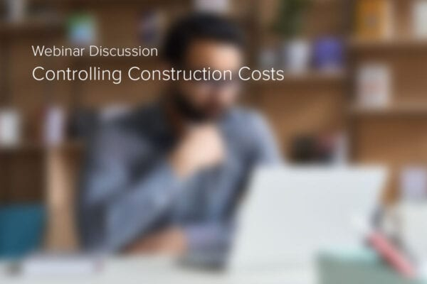 Controlling Construction Costs Webinar Brings Wide Ranging Discussion